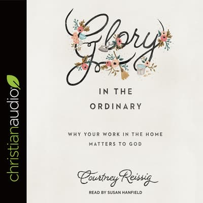 Glory in the Ordinary by Courtney Reissig audiobook