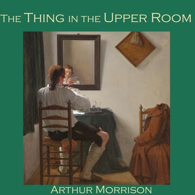 The Thing in the Upper Room by Arthur Morrison audiobook