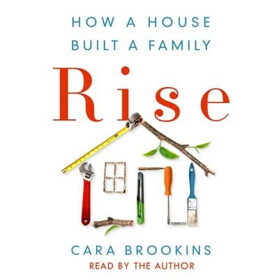 Rise: How a House Built a Family by Cara Brookins audiobook