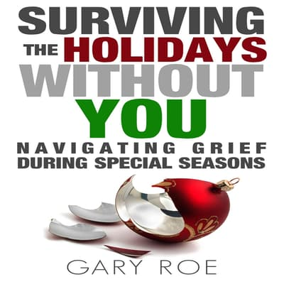 Surviving the Holidays Without You: Navigating Grief During Special Seasons by Gary Roe audiobook