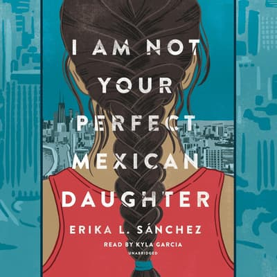 I Am Not Your Perfect Mexican Daughter by Erika L. Sánchez audiobook