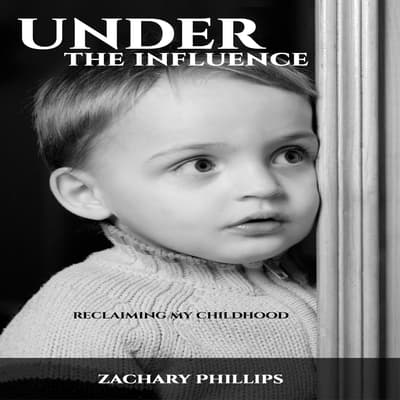 Under the Influence - Reclaiming my Childhood by Zachary Phillips audiobook
