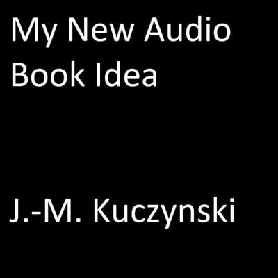 My New Audio Book Idea by John-Michael Kuczynski audiobook