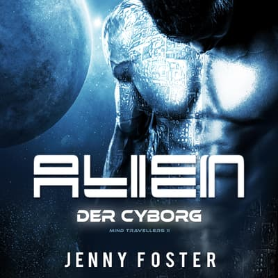 Alien – Der Cyborg: Science Fiction Liebesroman (Mind Travellers 2)  by Jenny Foster audiobook