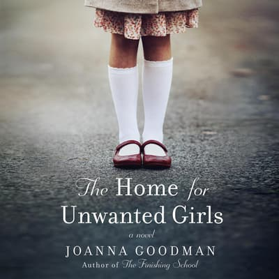The Home for Unwanted Girls by Joanna Goodman audiobook