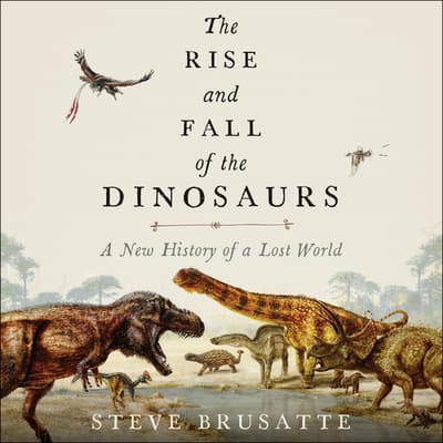 The Rise and Fall of the Dinosaurs by Stephen Brusatte audiobook