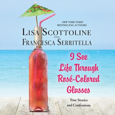 I See Life through Rosé-Colored Glasses by Lisa Scottoline audiobook