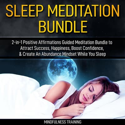 Sleep Meditation Bundle: 2-in-1 Positive Affirmations Guided Meditation Bundle to Attract Success, Happiness, Boost Confidence, & Create An Abundance Mindset While You Sleep (Self Hypnosis, Affirmations, Guided Imagery & Relaxation Techniques) by Mindfulness Training audiobook