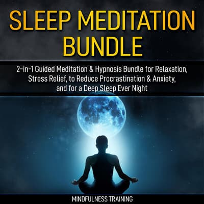 Sleep Meditation Bundle: 2-in-1 Guided Meditation & Hypnosis Bundle for Relaxation, Stress Relief, to Reduce Procrastination & Anxiety, and for a Deep Sleep Every Night (Self Hypnosis, Affirmations, Guided Imagery & Relaxation Techniques Bundle) by Mindfulness Training audiobook