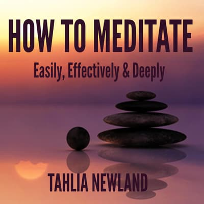 How to Meditate Easily, Effectively, & Deeply by Tahlia Newland audiobook