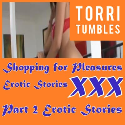 Shopping for Pleasures Erotic Stories  XXX Part 2 Erotic Stories  by Torri Tumbles audiobook
