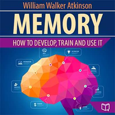 Memory: How to Develop, Train, and Use It by William Walker Atkinson audiobook