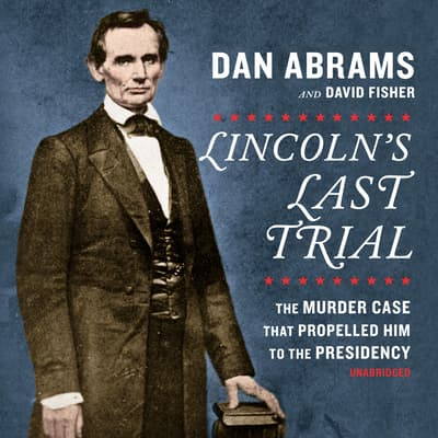 Lincoln's Last Trial: The Murder Case That Propelled Him to the Presidency by David Fisher audiobook