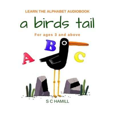A Birds Tail... Children's Learn the Alphabet Audiobook for ages 3 and above. by S. C. Hamill audiobook