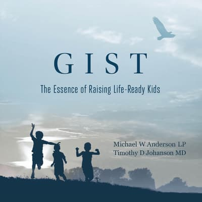 GIST: The Essence of Raising Life Ready Kids by Michael W. Anderson audiobook
