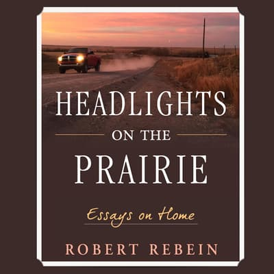 Headlights on the Prairie: Essays on Home by Robert Rebein audiobook