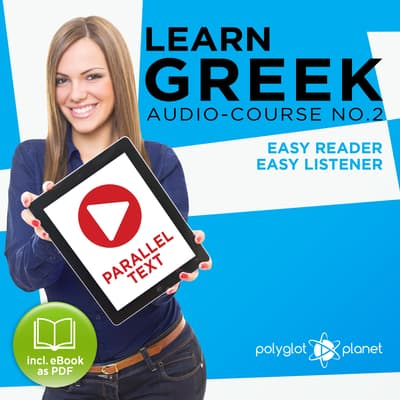 Learn Greek - Easy Reader - Easy Listener: Parallel Text - Greek Audio Course No. 2 - The Greek Easy Reader - Easy Audio Learning Course by Polyglot Planet audiobook