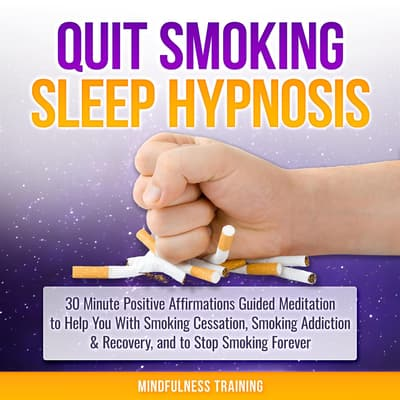 Quit Smoking Sleep Hypnosis: 30 Minute Positive Affirmations Guided Meditation to Help You With Smoking Cessation, Smoking Addiction & Recovery, and to Stop Smoking Forever (Quit Smoking Series Book 1) by Mindfulness Training audiobook
