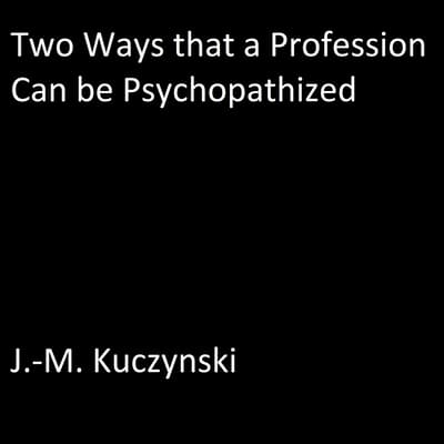 Two Ways that a Profession Can be Psychopathized by J.-M. Kuczynski audiobook