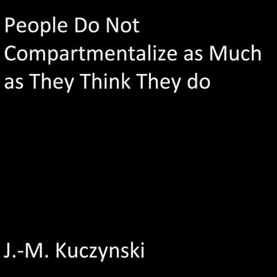 People Do Not Compartmentalize as Much as They Think They Do by J.-M. Kuczynski audiobook