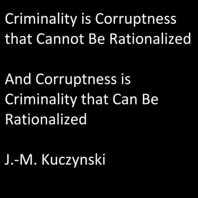 Criminality is Corruptness that Cannot be Rationalized: And Corruptness is Criminality that Can be Rationalized by J.-M. Kuczynski audiobook