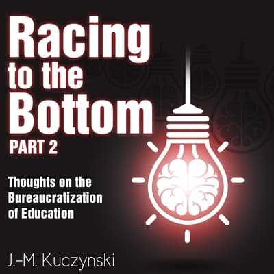 Racing to the Bottom Part 2: Thoughts on the Bureaucratization of Education by J.-M. Kuczynski audiobook