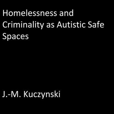 Homelessness and Criminality as Autistic Safe Spaces by J.-M. Kuczynski audiobook