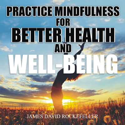 Practice Mindfulness for Better Health and Well-Being by James David Rockefeller audiobook