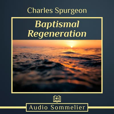 Baptismal Regeneration by C. H. Spurgeon audiobook
