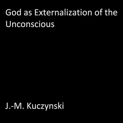 God as Externalization of the Unconscious by John-Michael Kuczynski audiobook