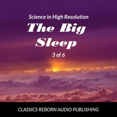 Science in High Resolution 3 of 6 The Big Sleep (lecture) by Classics Reborn Audio Publishing audiobook