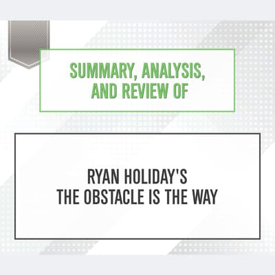 Summary, Analysis, and Review of Ryan Holiday's The Obstacle Is the Way by Start Publishing Notes audiobook