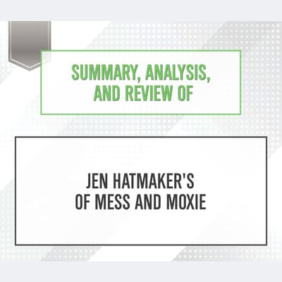 Summary, Analysis, and Review of Jen Hatmaker's Of Mess and Moxie by Start Publishing Notes audiobook