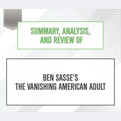 Summary, Analysis, and Review of Ben Sasse's The Vanishing American Adult by Start Publishing Notes audiobook