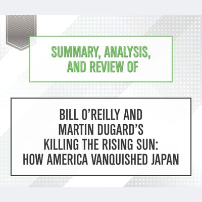 Summary, Analysis, and Review of Bill O'Reilly and Martin Dugard's Killing the Rising Sun: How America Vanquished Japan by Start Publishing Notes audiobook