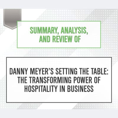Summary, Analysis, and Review of Danny Meyer's Setting the Table: The Transforming Power of Hospitality in Business by Start Publishing Notes audiobook