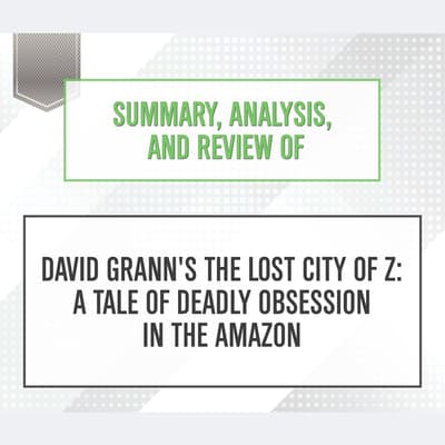 Summary, Analysis, and Review of David Grann's The Lost City of Z: A Tale of Deadly Obsession in the Amazon by Start Publishing Notes audiobook