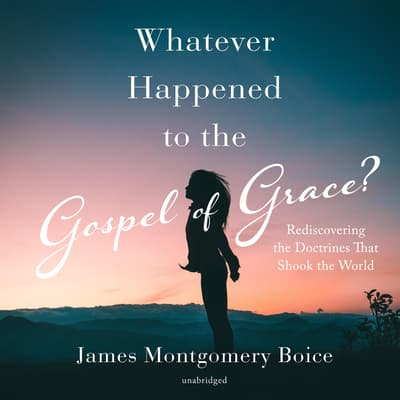 Whatever Happened to the Gospel of Grace? by James Montgomery Boice audiobook