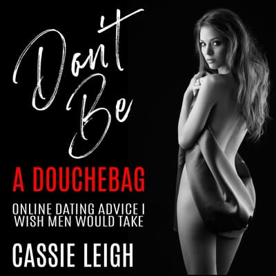 Don't Be a Douchebag: Online Dating Advice I Wish Men Would Take by Cassie Leigh audiobook