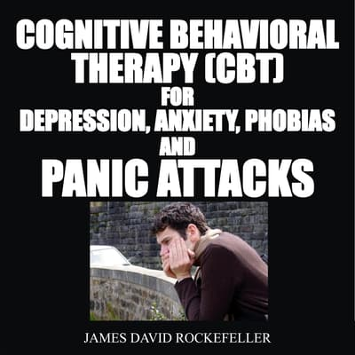 Cognitive Behavioral Therapy (CBT) For Depression, Anxiety, Phobias, and Panic Attacks by James David Rockefeller audiobook