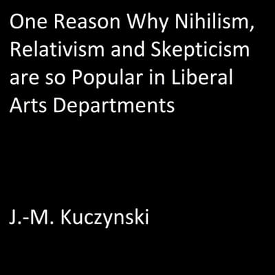One Reason Why Nihilism, Relativism, and Skepticism are so Popular in Liberal Arts Departments by J.-M. Kuczynski audiobook