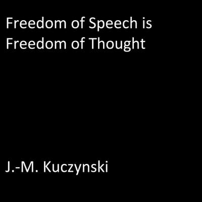 Freedom of Speech is Freedom of Thought by J.-M. Kuczynski audiobook