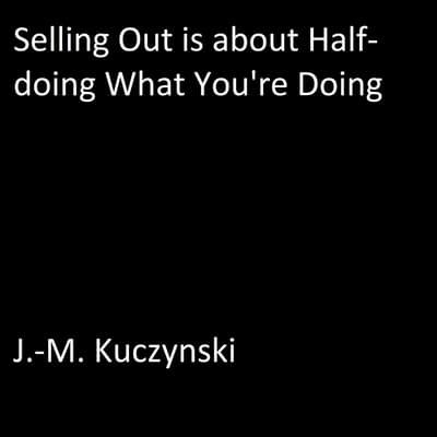 Selling Out is About Half-doing What You're Doing by J.-M. Kuczynski audiobook