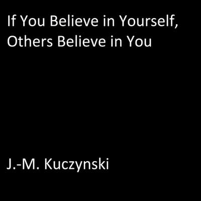 If You Believe in Yourself, Others Believe in You by J.-M. Kuczynski audiobook