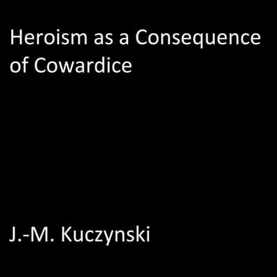 Heroism as a Consequence of Cowardice  by J.-M. Kuczynski audiobook