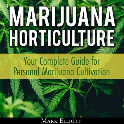 Marijuana Horticulture: Your Complete Guide for Personal Marijuana Cultivation by Mark Elliott audiobook