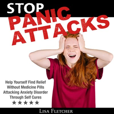 Stop Panic Attacks: Help Yourself Find Relief Without Medicine Pills; Attacking Anxiety Disorder Through Self Cures by Lisa Fletcher audiobook