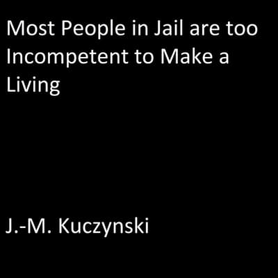 Most People in Jail are Too Incompetent to Make a Living  by J.-M. Kuczynski audiobook
