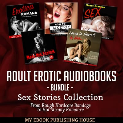 Adult Erotic Audiobooks Bundle: Sex Stories Collection From Rough Hardcore Bondage to Hot Steamy Romance by My Ebook Publishing House audiobook