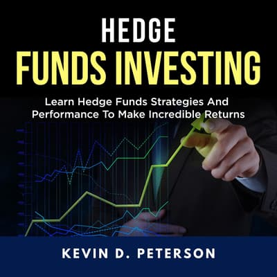 Hedge Fund Investing: Learn Hedge Funds Strategies And Performance To Make Incredible Returns by Kevin D. Peterson audiobook